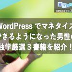 WordPressでマネタイズできるようになった男性の独学厳選3書籍を紹介!